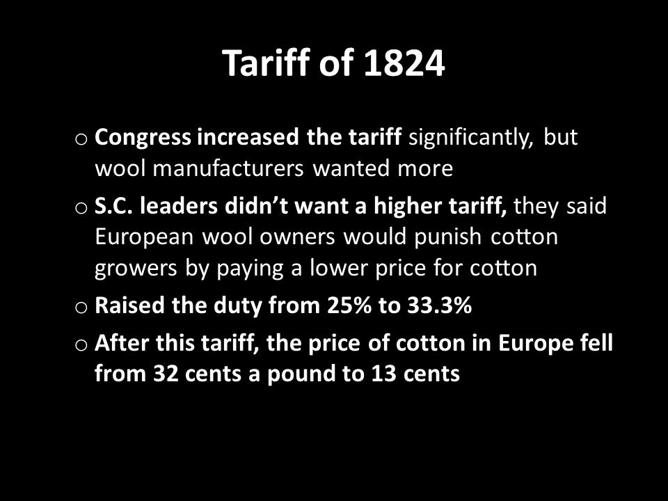 Tariff of 1824 o Congress increased the tariff significantly, but wool manufacturers wanted more o S.C. leaders didn't want a higher tariff, they said