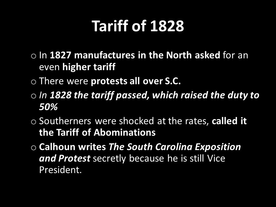 Tariff of 1828 o In 1827 manufactures in the North asked for an even higher tariff o There were protests all over S.C.