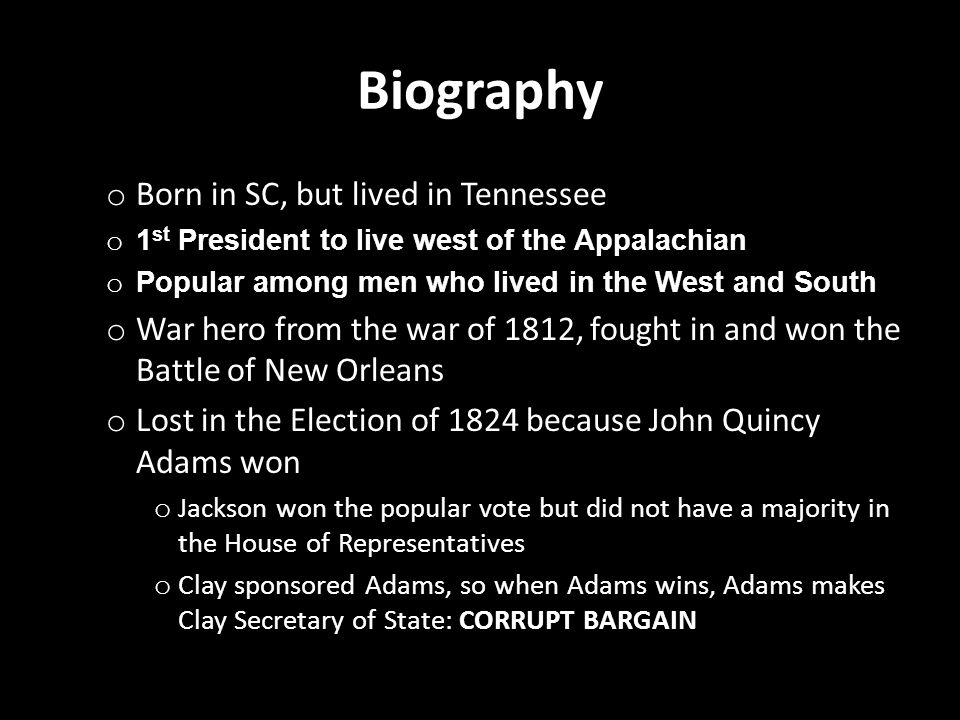 Biography o Born in SC, but lived in Tennessee o 1 st President to live west of the Appalachian o Popular among men who lived in the West and South o