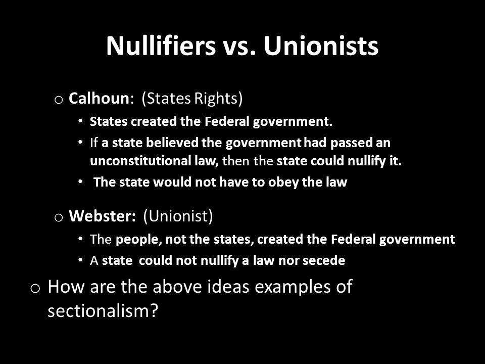 Nullifiers vs. Unionists o Calhoun: (States Rights) States created the Federal government. If a state believed the government had passed an unconstitu