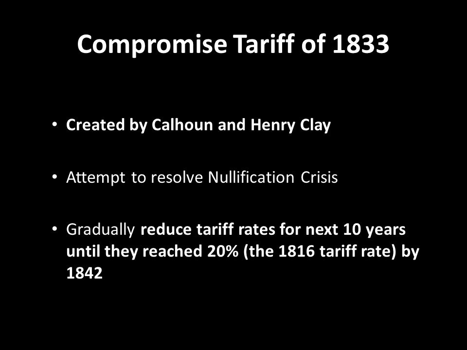 Compromise Tariff of 1833 Created by Calhoun and Henry Clay Attempt to resolve Nullification Crisis Gradually reduce tariff rates for next 10 years un