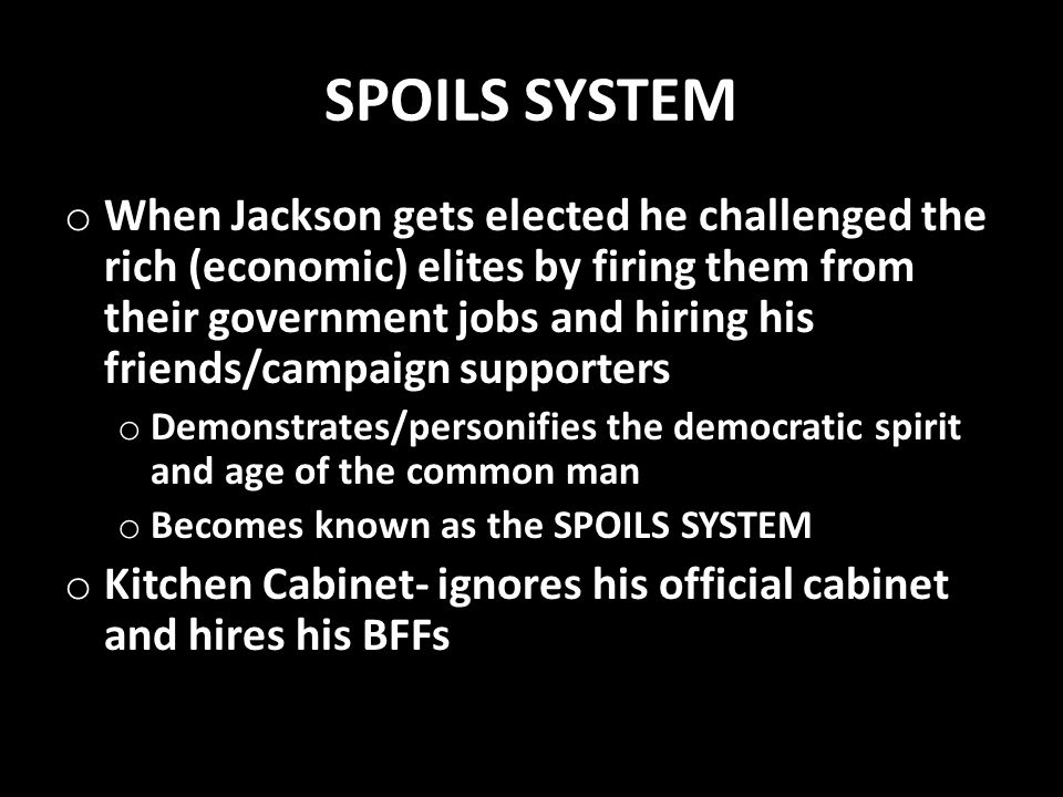SPOILS SYSTEM o When Jackson gets elected he challenged the rich (economic) elites by firing them from their government jobs and hiring his friends/ca