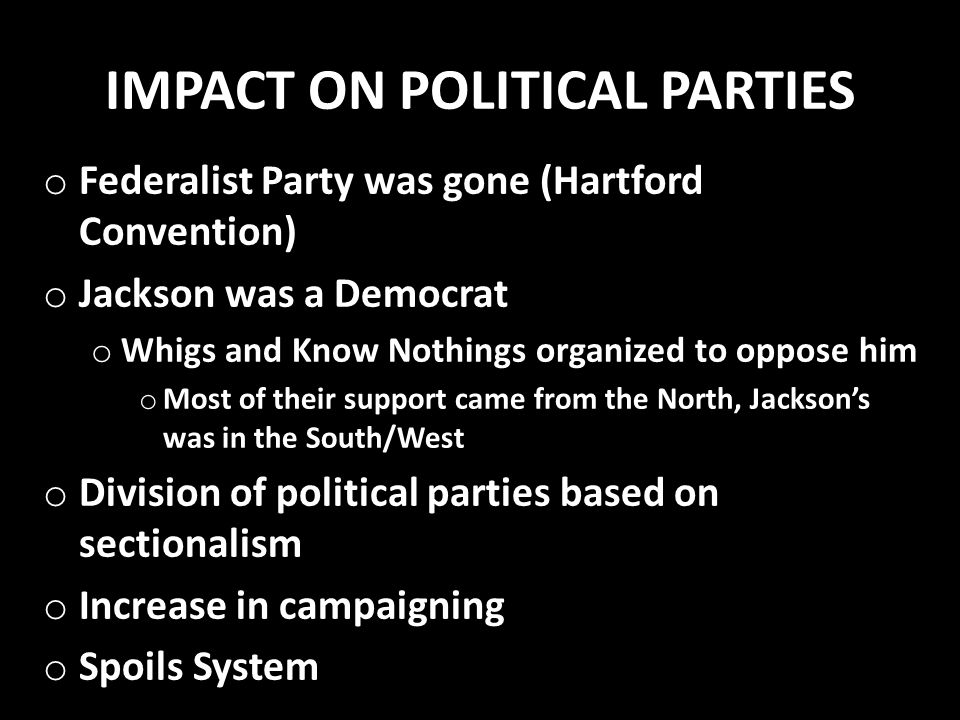 IMPACT ON POLITICAL PARTIES o Federalist Party was gone (Hartford Convention) o Jackson was a Democrat o Whigs and Know Nothings organized to oppose h