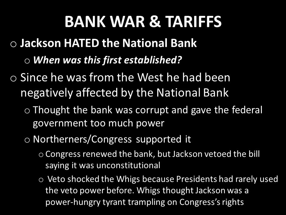 BANK WAR & TARIFFS o Jackson HATED the National Bank o When was this first established? o Since he was from the West he had been negatively affected b