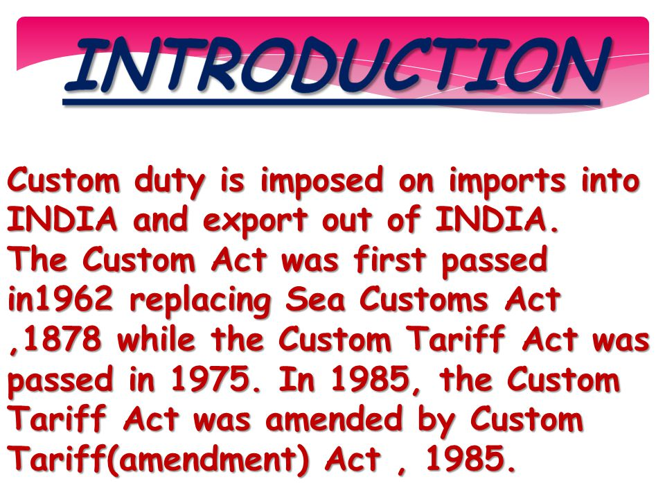 Custom duty is imposed on imports into INDIA and export out of INDIA. The Custom Act was first passed in1962 replacing Sea Customs Act,1878 while the