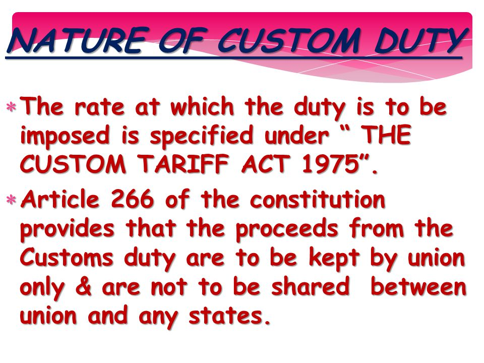 """NATURE OF CUSTOM DUTY  The rate at which the duty is to be imposed is specified under """" THE CUSTOM TARIFF ACT 1975"""".  Article 266 of the constitutio"""