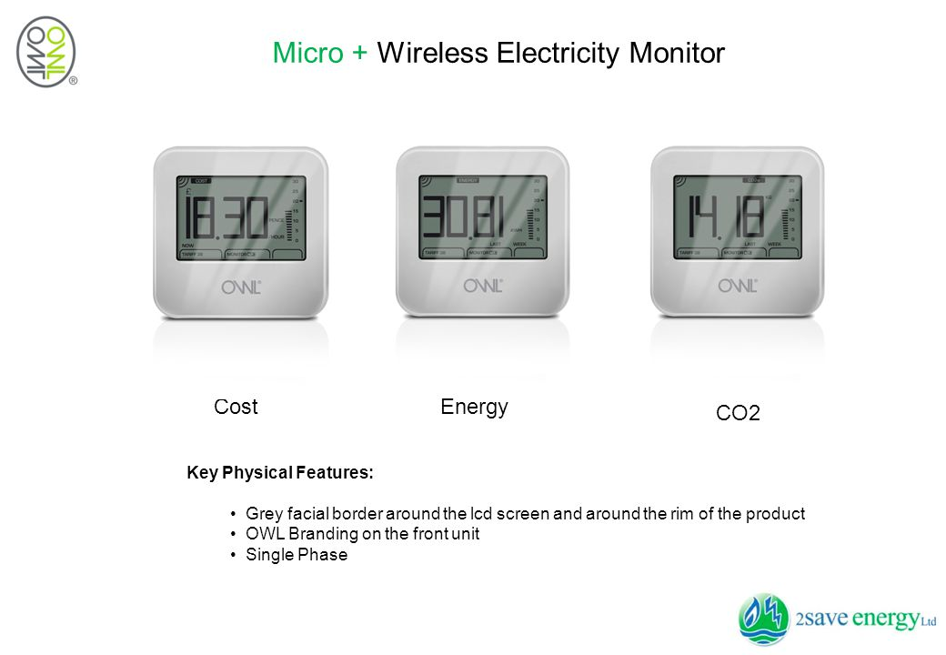 Micro + Wireless Electricity Monitor CostEnergy CO2 Key Physical Features: Grey facial border around the lcd screen and around the rim of the product OWL Branding on the front unit Single Phase