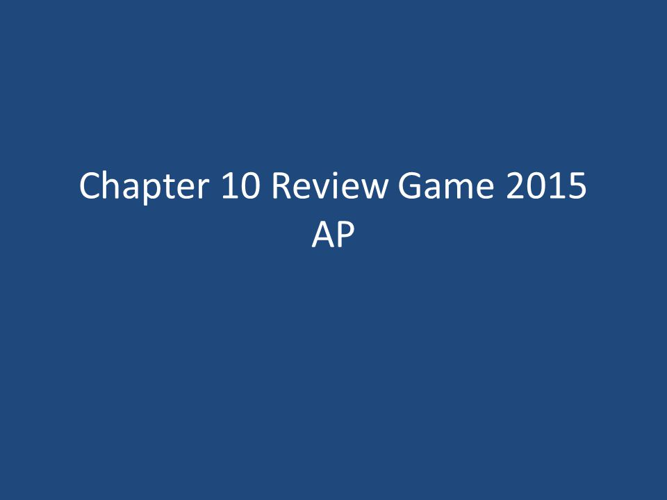 Chapter 10 Review Game 2015 AP