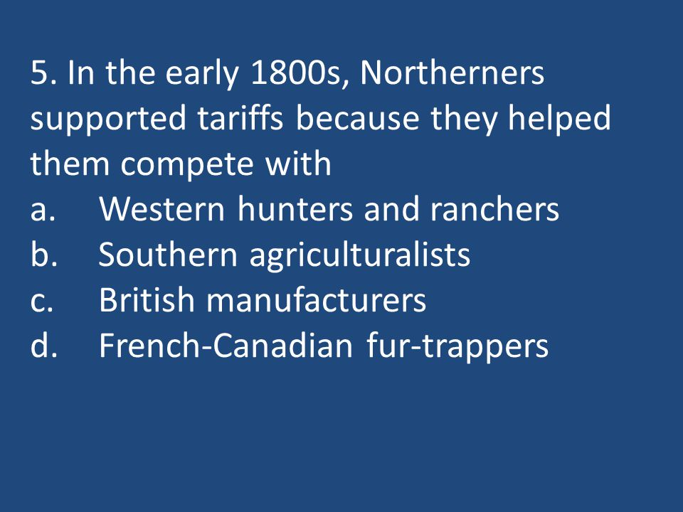 5. In the early 1800s, Northerners supported tariffs because they helped them compete with a.Western hunters and ranchers b.Southern agriculturalists