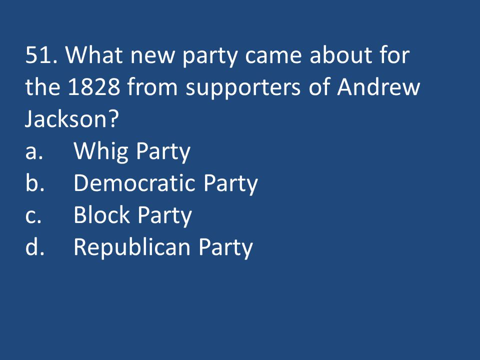 51. What new party came about for the 1828 from supporters of Andrew Jackson.