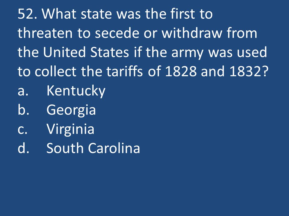 52. What state was the first to threaten to secede or withdraw from the United States if the army was used to collect the tariffs of 1828 and 1832? a.