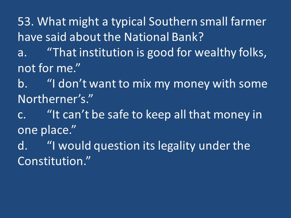 """53. What might a typical Southern small farmer have said about the National Bank? a.""""That institution is good for wealthy folks, not for me."""" b.""""I don"""