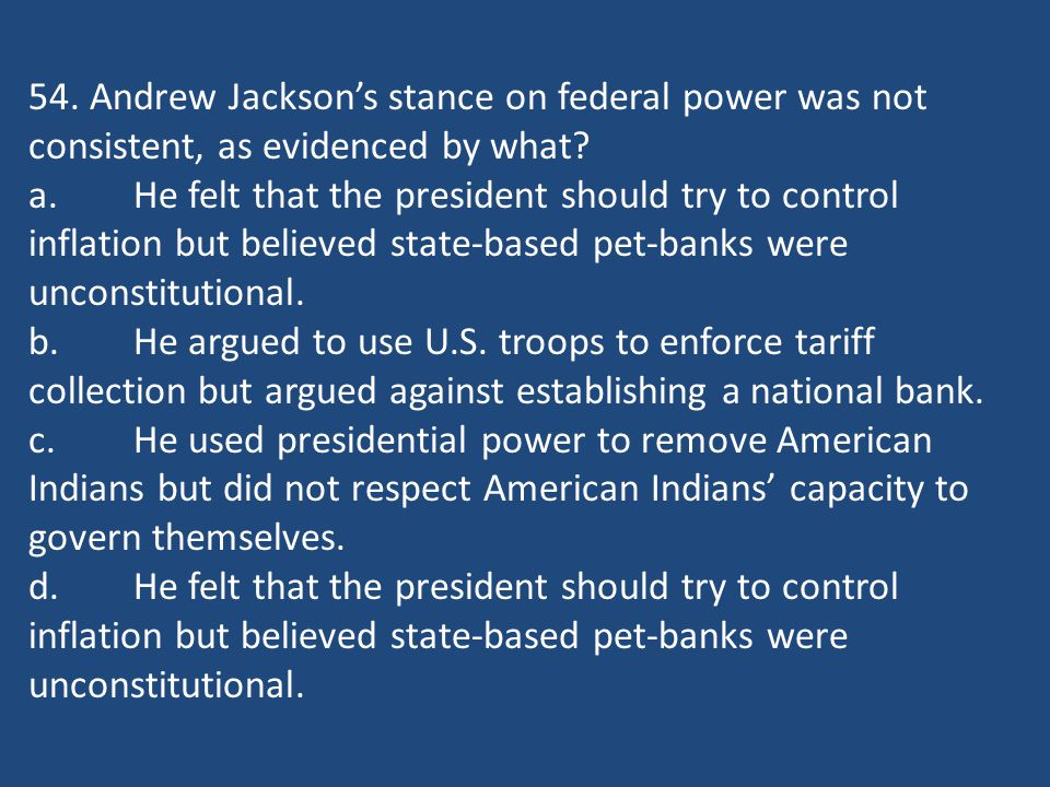 54. Andrew Jackson's stance on federal power was not consistent, as evidenced by what? a.He felt that the president should try to control inflation bu