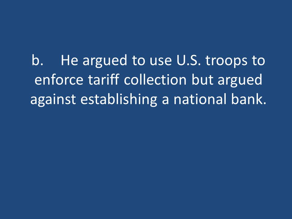 b.He argued to use U.S. troops to enforce tariff collection but argued against establishing a national bank.