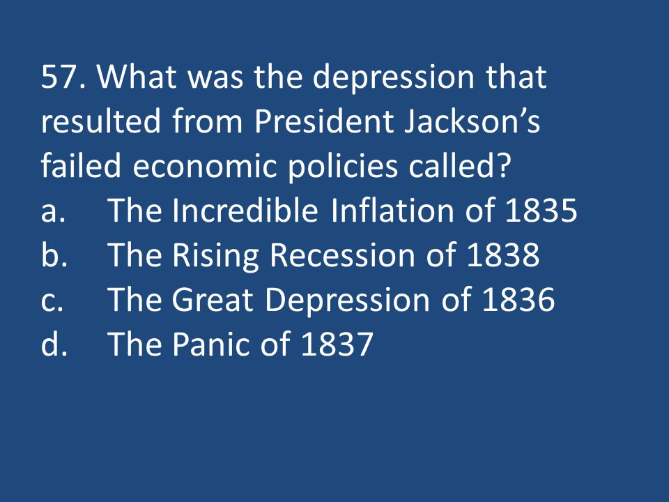 57. What was the depression that resulted from President Jackson's failed economic policies called.