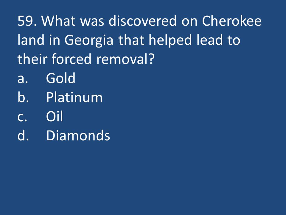 59. What was discovered on Cherokee land in Georgia that helped lead to their forced removal? a.Gold b.Platinum c.Oil d.Diamonds