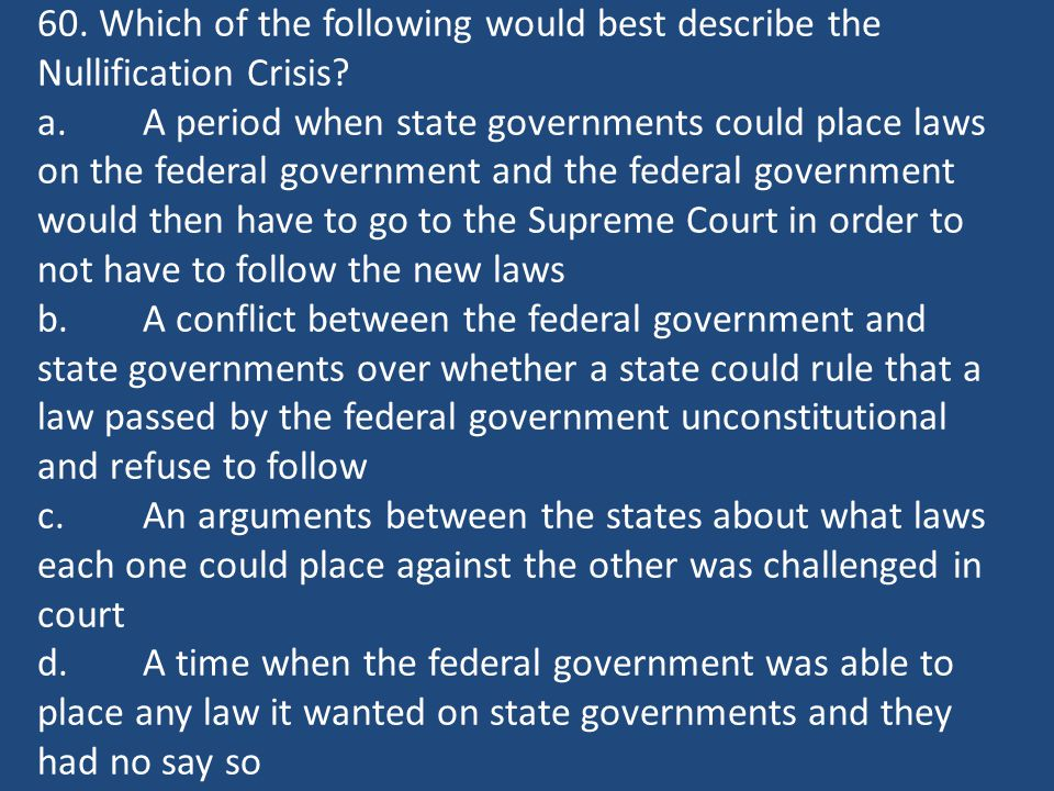 60. Which of the following would best describe the Nullification Crisis? a.A period when state governments could place laws on the federal government