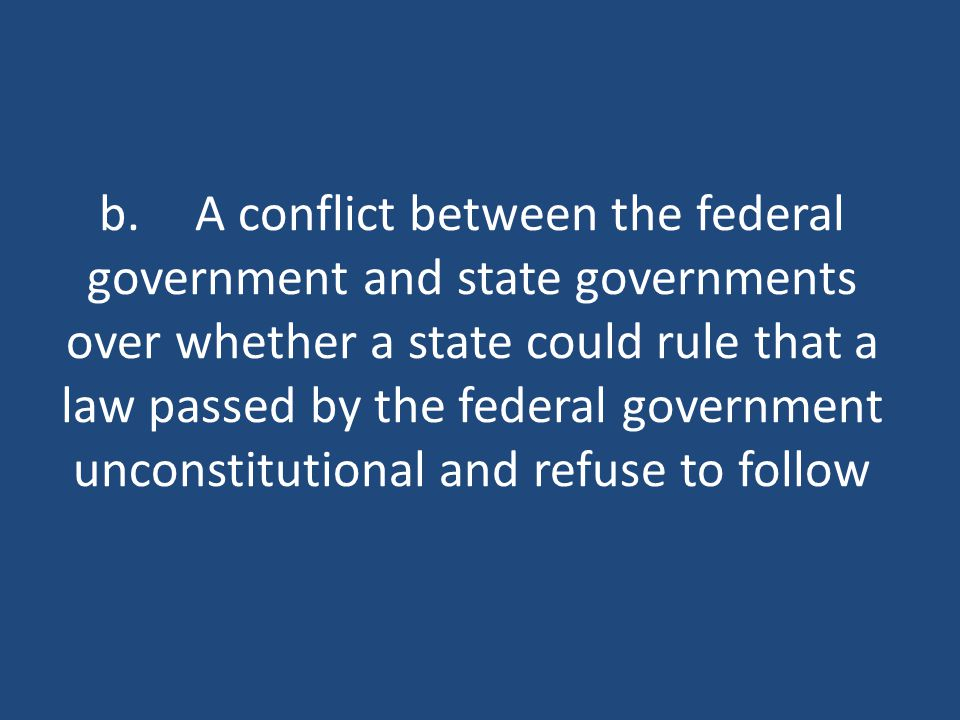 b.A conflict between the federal government and state governments over whether a state could rule that a law passed by the federal government unconstitutional and refuse to follow