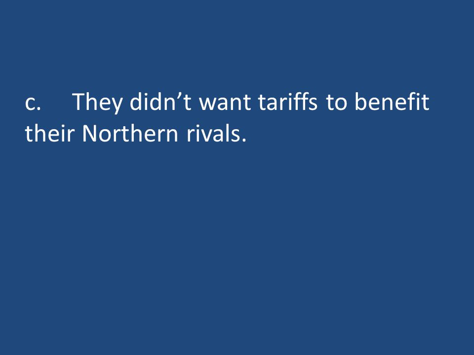 c.They didn't want tariffs to benefit their Northern rivals.