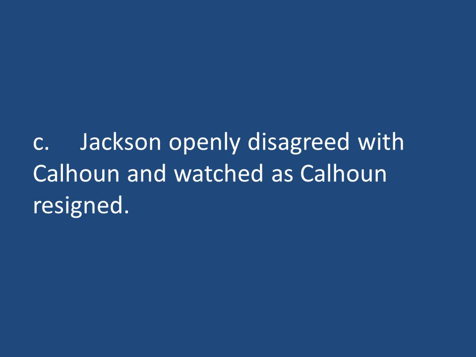 c.Jackson openly disagreed with Calhoun and watched as Calhoun resigned.