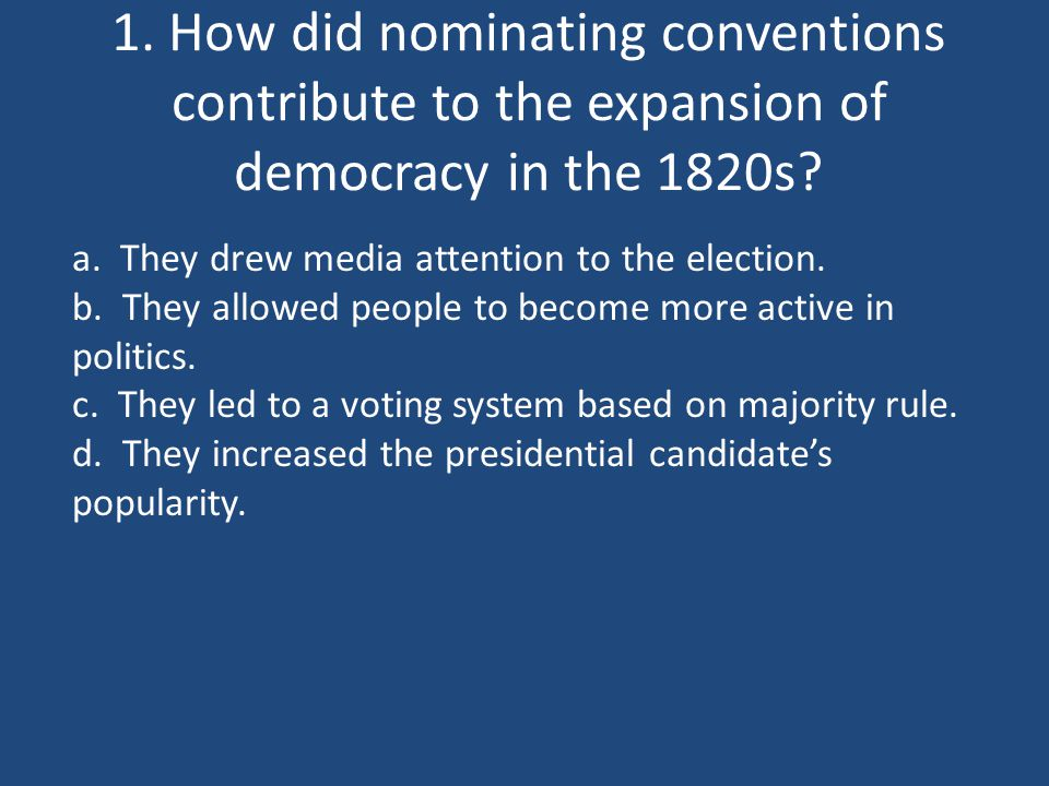 1. How did nominating conventions contribute to the expansion of democracy in the 1820s? a. They drew media attention to the election. b. They allowed
