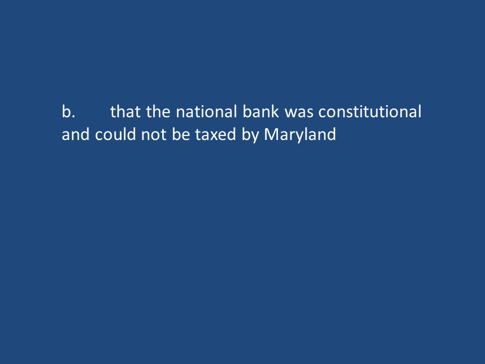 b.that the national bank was constitutional and could not be taxed by Maryland