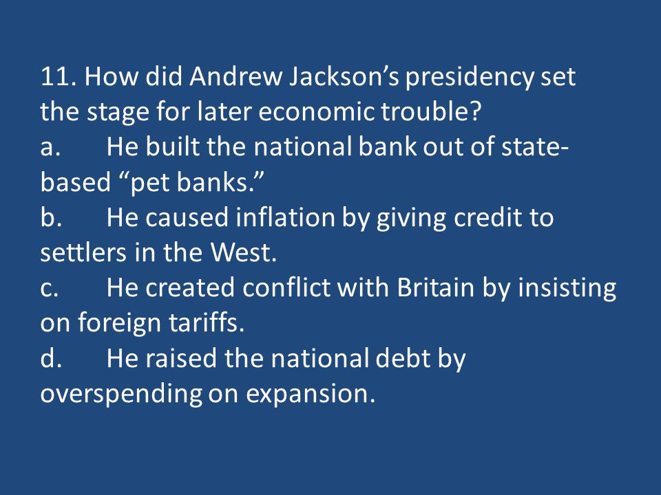 """11. How did Andrew Jackson's presidency set the stage for later economic trouble? a.He built the national bank out of state- based """"pet banks."""" b.He c"""