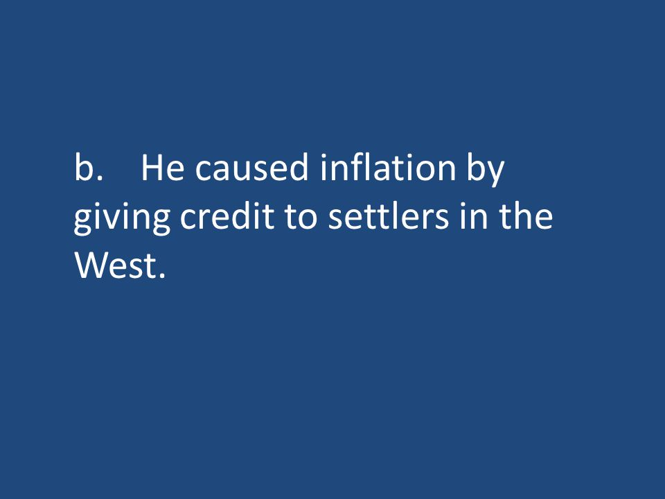 b.He caused inflation by giving credit to settlers in the West.