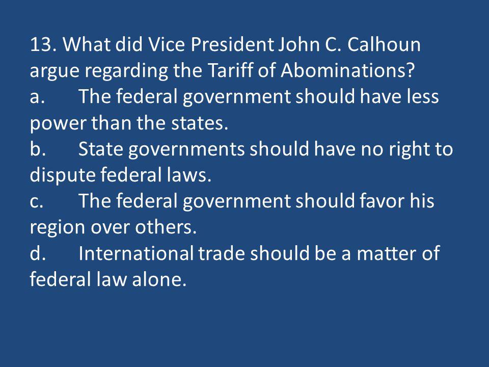 13. What did Vice President John C. Calhoun argue regarding the Tariff of Abominations.