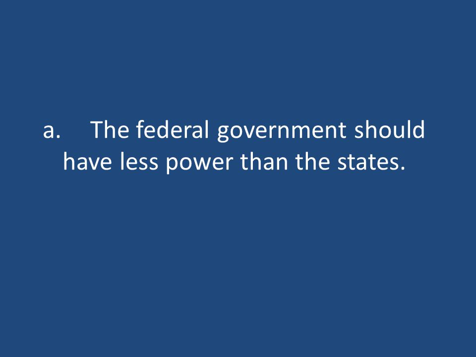 a.The federal government should have less power than the states.