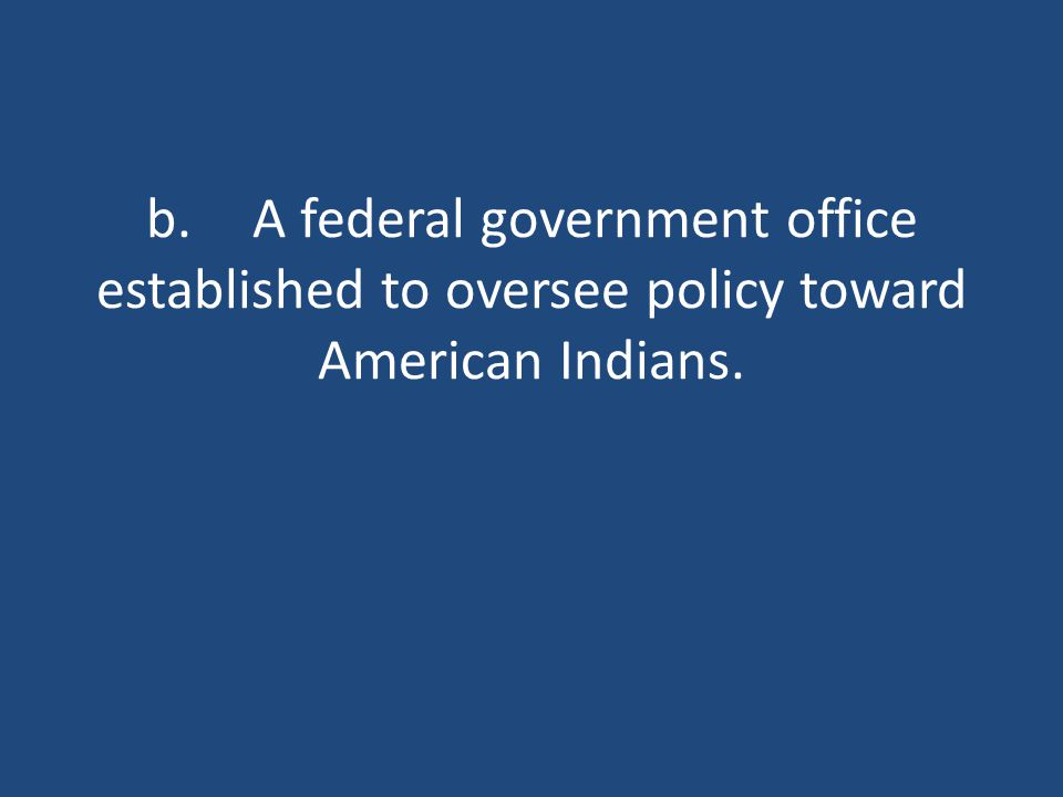 b.A federal government office established to oversee policy toward American Indians.