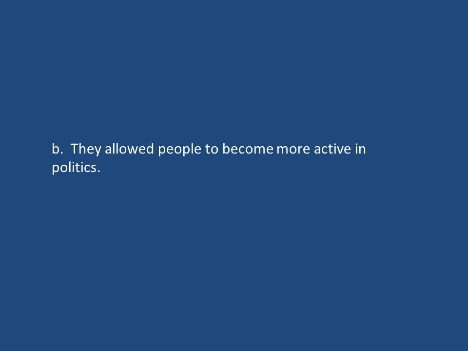 b. They allowed people to become more active in politics.