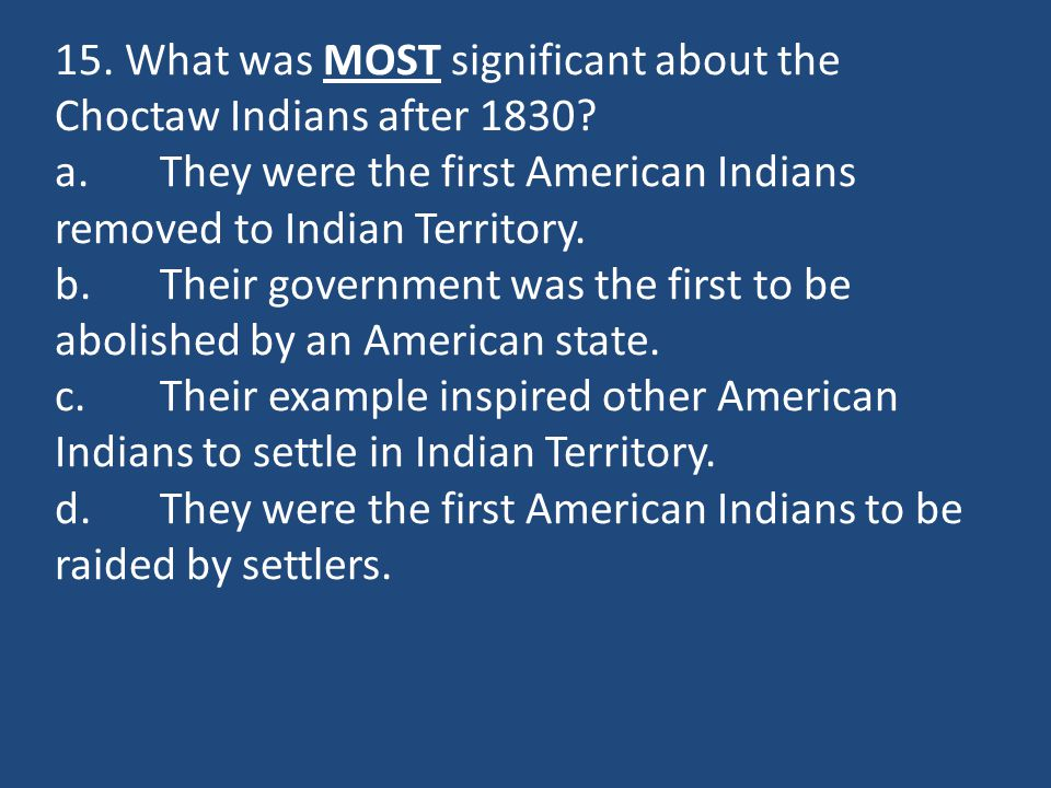 15. What was MOST significant about the Choctaw Indians after 1830? a.They were the first American Indians removed to Indian Territory. b.Their govern