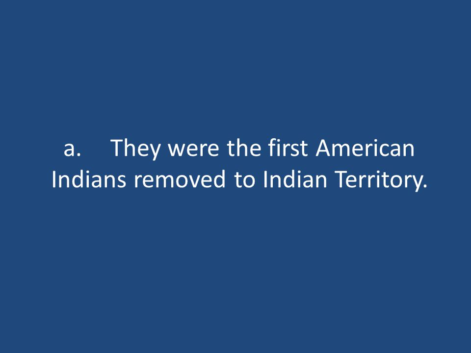 a.They were the first American Indians removed to Indian Territory.