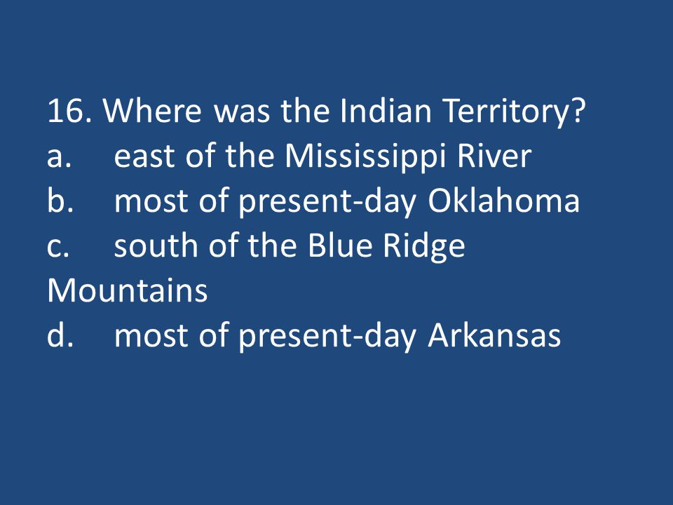 16. Where was the Indian Territory? a.east of the Mississippi River b.most of present-day Oklahoma c.south of the Blue Ridge Mountains d.most of prese