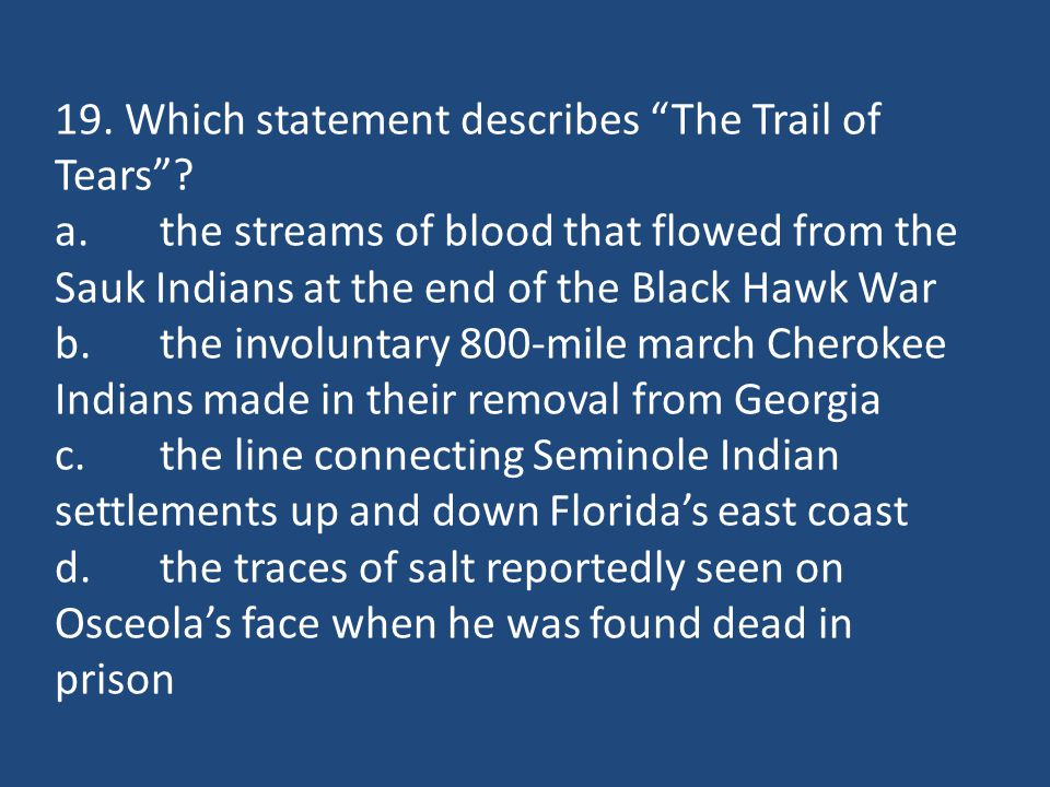 """19. Which statement describes """"The Trail of Tears""""? a.the streams of blood that flowed from the Sauk Indians at the end of the Black Hawk War b.the in"""