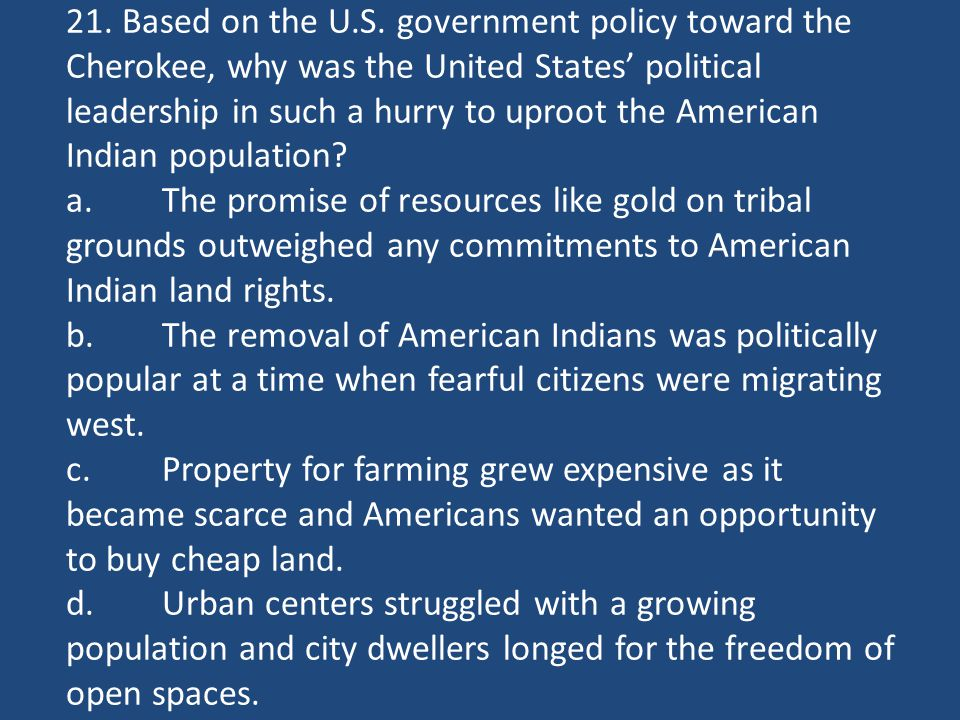 21. Based on the U.S. government policy toward the Cherokee, why was the United States' political leadership in such a hurry to uproot the American In