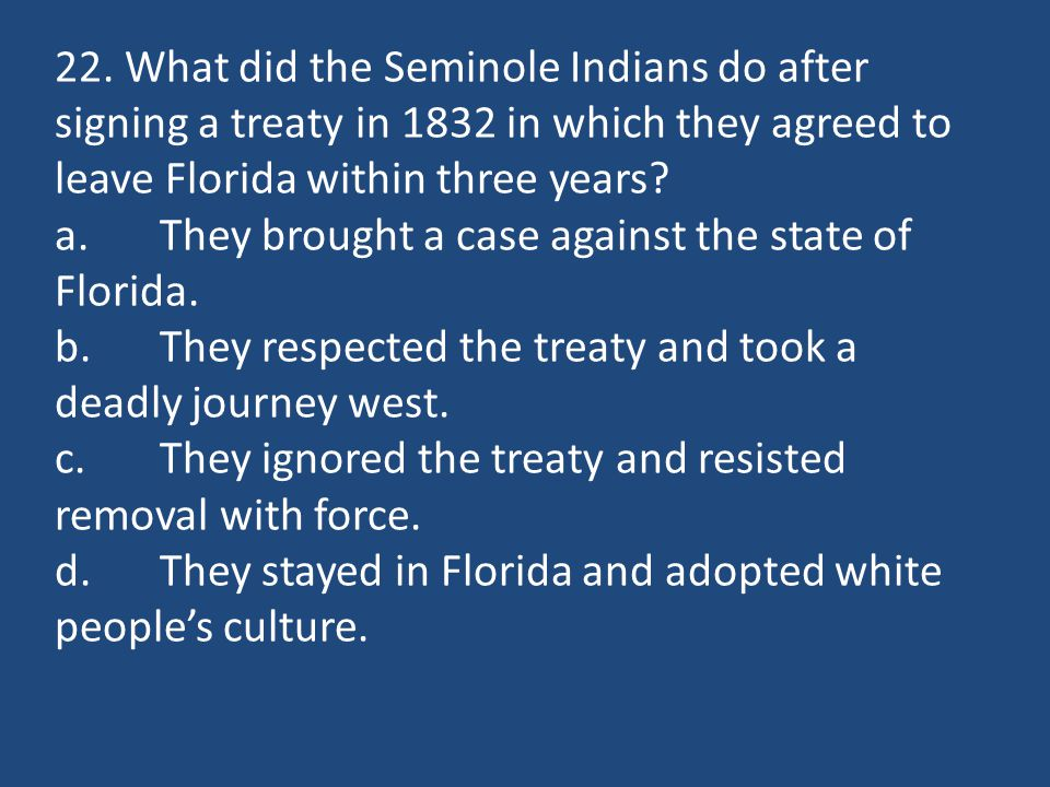 22. What did the Seminole Indians do after signing a treaty in 1832 in which they agreed to leave Florida within three years? a.They brought a case ag