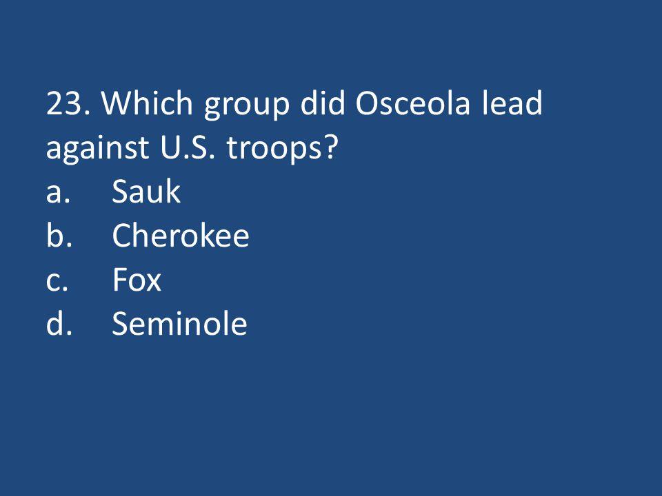 23. Which group did Osceola lead against U.S. troops a.Sauk b.Cherokee c.Fox d.Seminole