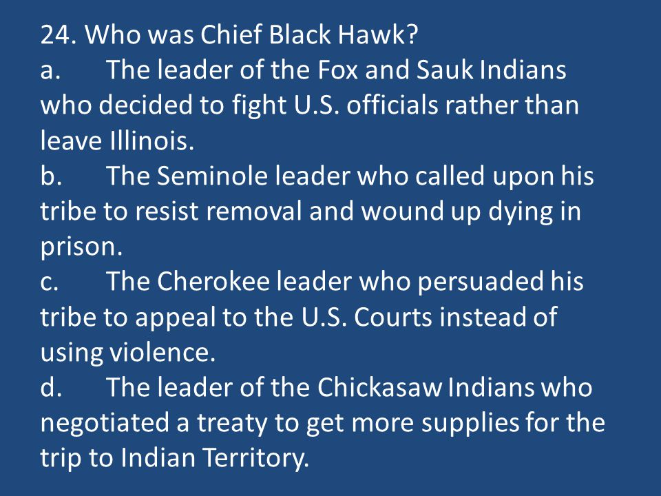 24. Who was Chief Black Hawk? a.The leader of the Fox and Sauk Indians who decided to fight U.S. officials rather than leave Illinois. b.The Seminole