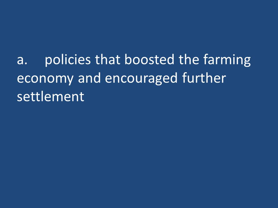 a.policies that boosted the farming economy and encouraged further settlement