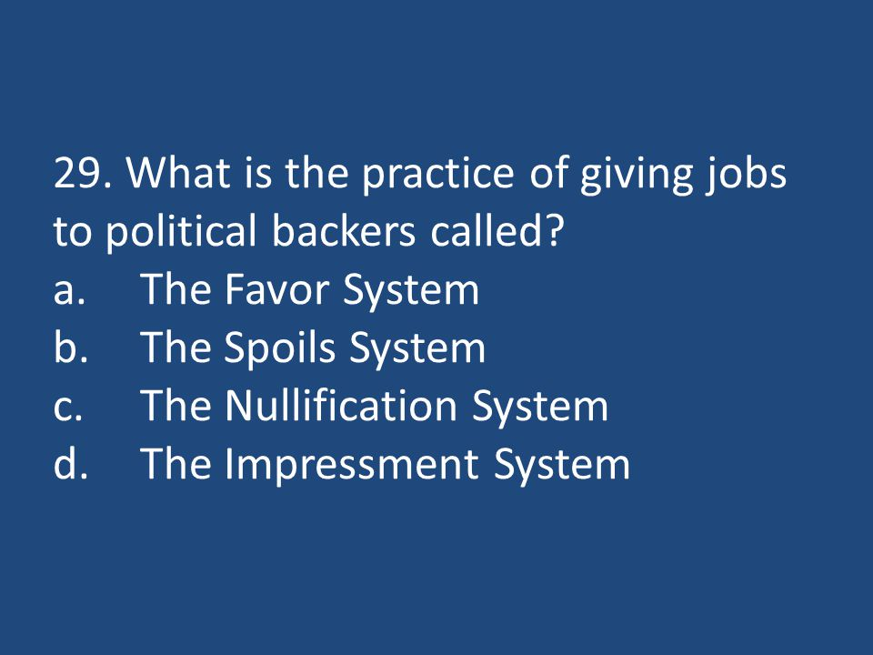 29. What is the practice of giving jobs to political backers called? a.The Favor System b.The Spoils System c.The Nullification System d.The Impressme