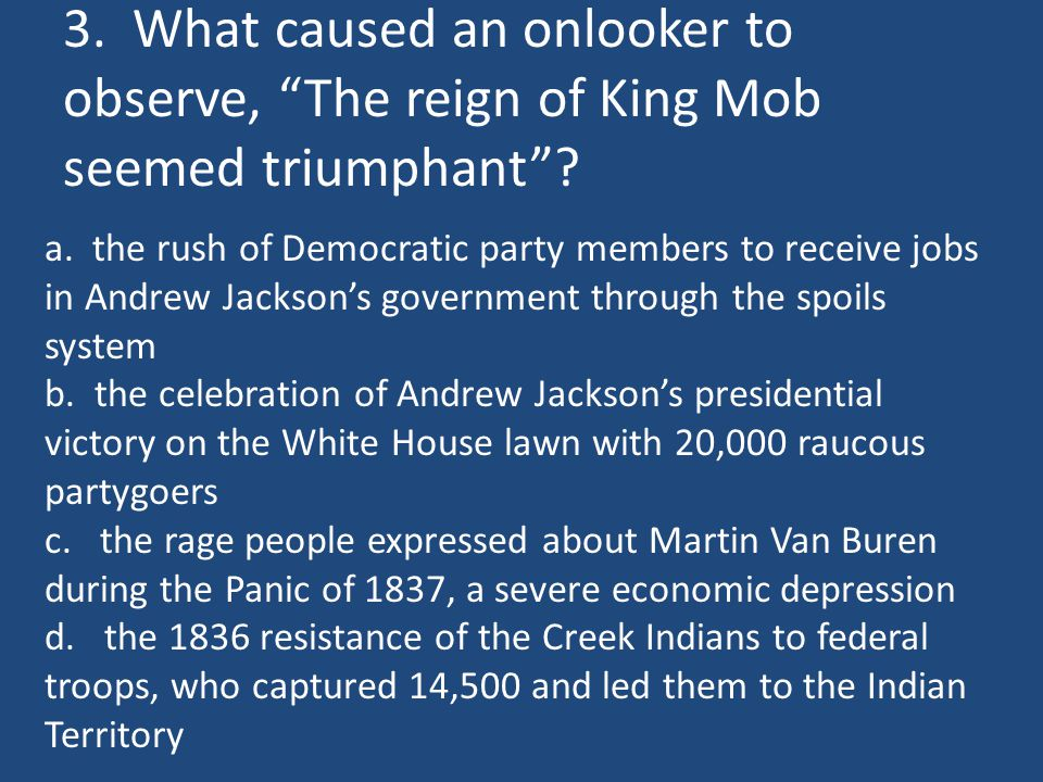 """3. What caused an onlooker to observe, """"The reign of King Mob seemed triumphant""""? a. the rush of Democratic party members to receive jobs in Andrew Ja"""
