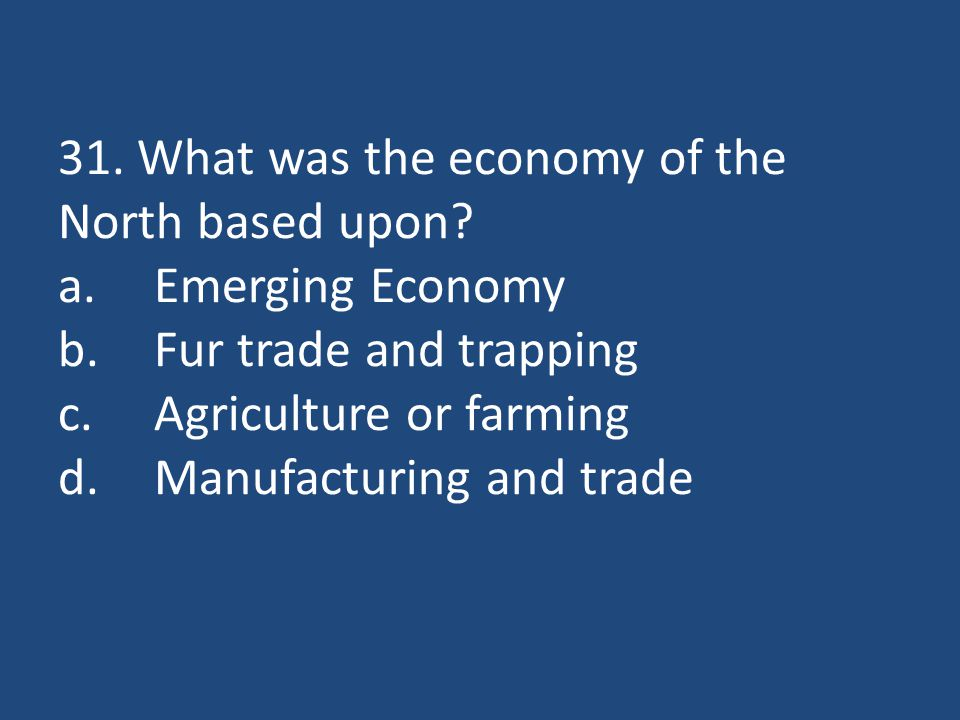 31. What was the economy of the North based upon? a.Emerging Economy b.Fur trade and trapping c.Agriculture or farming d.Manufacturing and trade