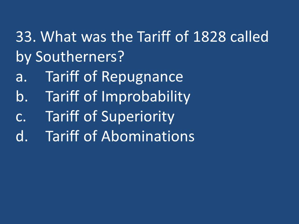 33. What was the Tariff of 1828 called by Southerners? a.Tariff of Repugnance b.Tariff of Improbability c.Tariff of Superiority d.Tariff of Abominatio