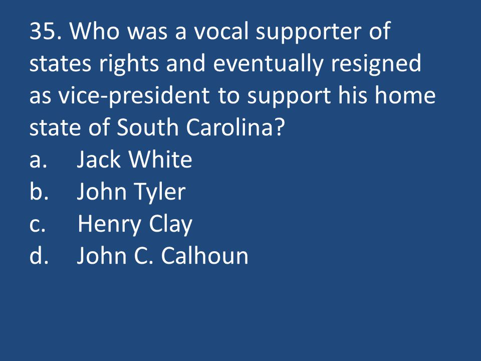 35. Who was a vocal supporter of states rights and eventually resigned as vice-president to support his home state of South Carolina? a.Jack White b.J