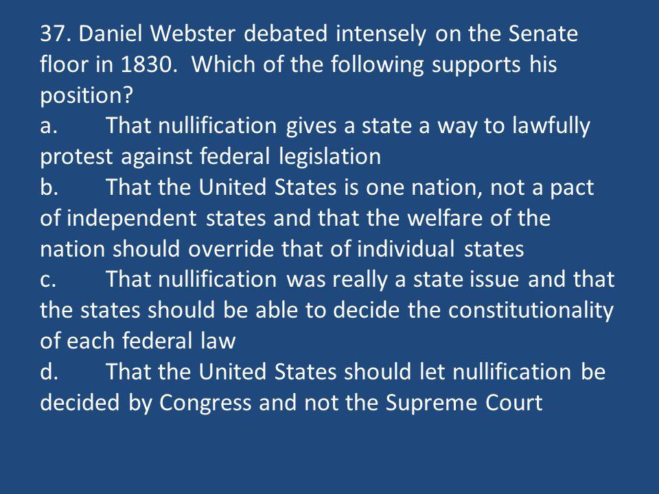 37. Daniel Webster debated intensely on the Senate floor in 1830.