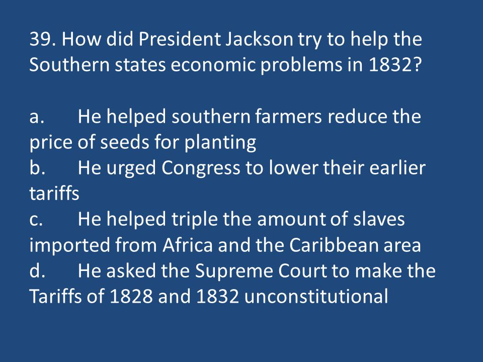 39. How did President Jackson try to help the Southern states economic problems in 1832.