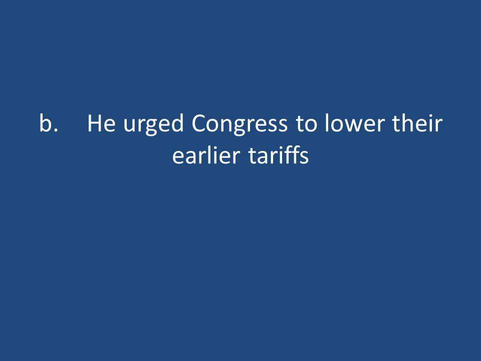 b.He urged Congress to lower their earlier tariffs