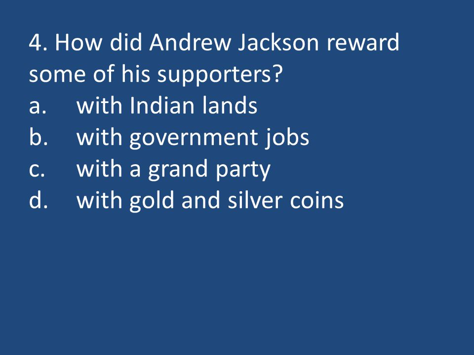 4. How did Andrew Jackson reward some of his supporters? a.with Indian lands b.with government jobs c.with a grand party d.with gold and silver coins